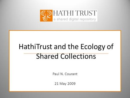 HathiTrust and the Ecology of Shared Collections Paul N. Courant 21 May 2009.