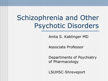 Schizophrenia and Other Psychotic Disorders Anita S. Kablinger MD Associate Professor Departments of Psychiatry of Pharmacology LSUHSC-Shreveport.