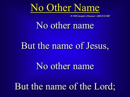© 1988 Integrity's Hosanna! ARR ICS UBP No Other Name No other name But the name of Jesus, No other name But the name of the Lord; No other name But the.