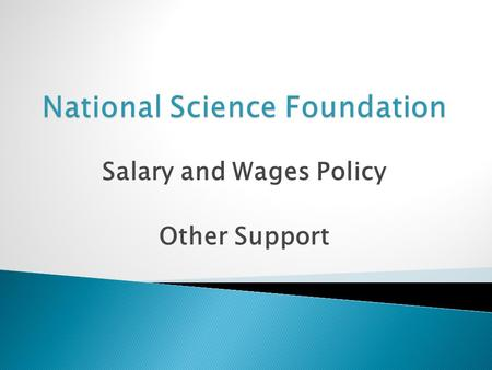 Salary and Wages Policy Other Support.  Limits salary compensation for senior personnel  Two (2) months of regular salary in any one year  All NSF.