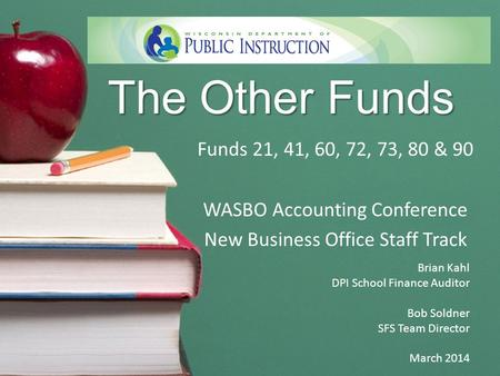 The Other Funds Funds 21, 41, 60, 72, 73, 80 & 90 WASBO Accounting Conference New Business Office Staff Track Brian Kahl DPI School Finance Auditor Bob.