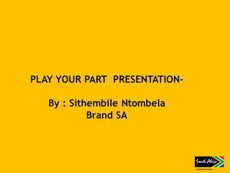 PLAY YOUR PART PRESENTATION- By : Sithembile Ntombela Brand SA.