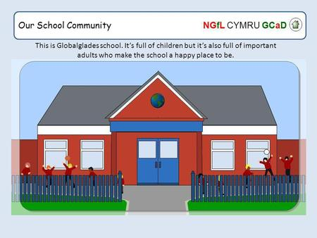 Our School Community NGfL CYMRU GCaD This is Globalglades school. It's full of children but it's also full of important adults who make the school a happy.