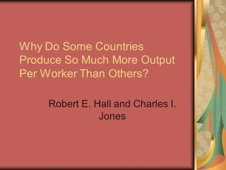 Why Do Some Countries Produce So Much More Output Per Worker Than Others? Robert E. Hall and Charles I. Jones.