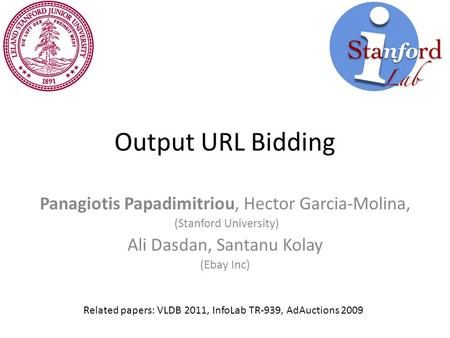 Output URL Bidding Panagiotis Papadimitriou, Hector Garcia-Molina, (Stanford University) Ali Dasdan, Santanu Kolay (Ebay Inc) Related papers: VLDB 2011,