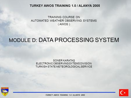 TURKEY AWOS TRAINING 1.0 / ALANYA 2005 TRAINING COURSE ON AUTOMATED WEATHER OBSERVING SYSTEMS ( AWOS ) MODULE D: DATA PROCESSING SYSTEM SONER KARATAŞ ELECTRONIC.