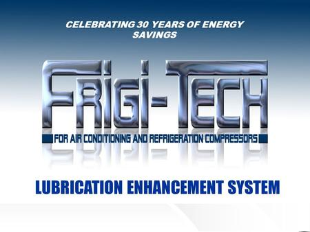 CELEBRATING 30 YEARS OF ENERGY SAVINGS LUBRICATION ENHANCEMENT SYSTEM.