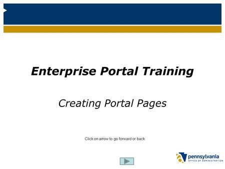 Enterprise Portal Training Creating Portal Pages Click on arrow to go forward or back.