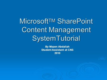 Microsoft TM SharePoint Content Management SystemTutorial By Mazen Abdallah Student Assistant at CNS 2010.