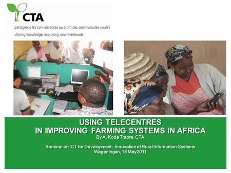 USING TELECENTRES <strong>IN</strong> IMPROVING FARMING SYSTEMS <strong>IN</strong> AFRICA By A. Koda Traore, CTA Seminar on ICT for Development - Innovation of <strong>Rural</strong> Information Systems.