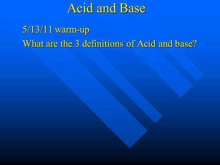 Acid and Base 5/13/11 warm-up What are the 3 definitions of Acid and base?