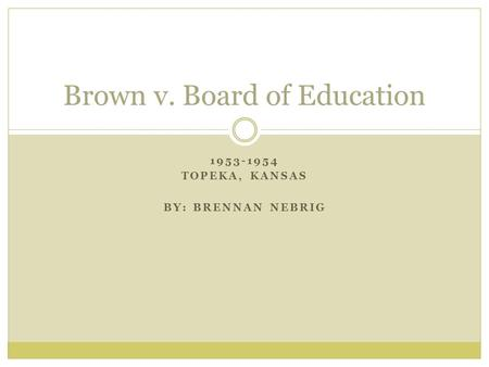 1953-1954 TOPEKA, KANSAS BY: BRENNAN NEBRIG Brown v. Board of Education.