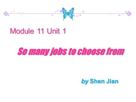 By Shen Jian Module 11 Unit 1 So many jobs to choose from.