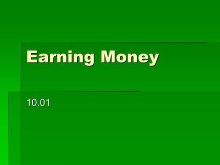 Earning Money 10.01.  What is income and what are 3 possible sources?  Income is money that you have available to you to spend  3 sources: babysitting,