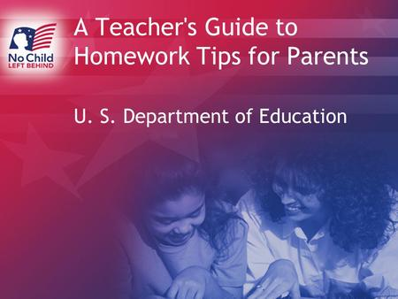 A Teacher's Guide to Homework Tips for Parents U. S. Department of Education.