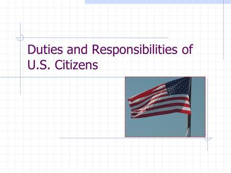 Duties and Responsibilities of U.S. Citizens Legal Duties These are actions a citizen MUST do to stay within the law.