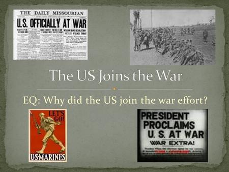 EQ: Why did the US join the war effort?. War starts in 1914 US declares it will remain neutral The US won't join until 1917 What happened in those three.