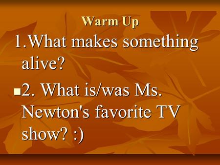 Warm Up 1.What makes something alive? 2. What is/was Ms. Newton's favorite TV show? :) 2. What is/was Ms. Newton's favorite TV show? :)