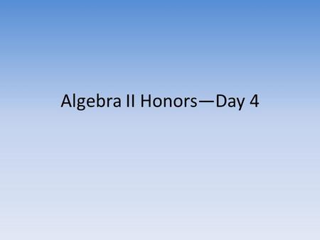 Algebra II Honors—Day 4. Goals for Today Check Homework – Turn in Parent Contact Info with signatures if not already done – Show me your homework to get.