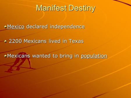 Manifest Destiny Mexico declared independence 2200 Mexicans lived in Texas 2200 Mexicans lived in Texas Mexicans wanted to bring in population.