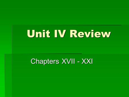 Unit IV Review Chapters XVII - XXI. Vocabulary  Be sure you know the vocabulary words from this unit well! There will be a vocabulary quiz in the next.