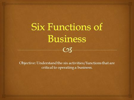 Objective: Understand the six activities/functions that are critical to operating a business.