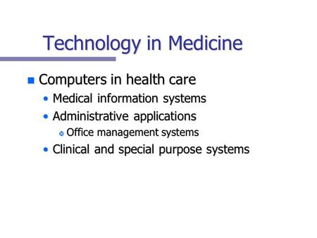 Technology in Medicine n Computers in health care Medical information systemsMedical information systems Administrative applicationsAdministrative applications.