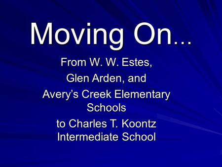 Moving On … From W. W. Estes, Glen Arden, and Avery's Creek Elementary Schools to Charles T. Koontz Intermediate School.