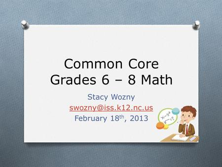 Common Core Grades 6 – 8 Math Stacy Wozny February 18 th, 2013.