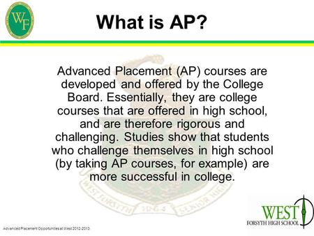 Advanced Placement Opportunities at West 2012-2013 What is AP? Advanced Placement (AP) courses are developed and offered by the College Board. Essentially,