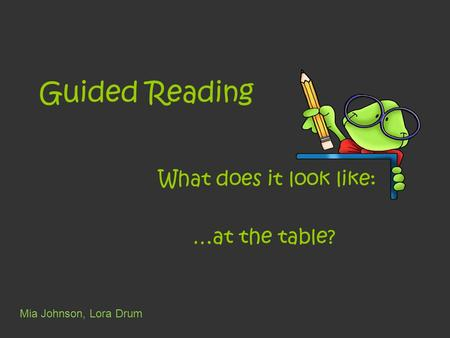 Guided Reading What does it look like: …at the table? Mia Johnson, Lora Drum.
