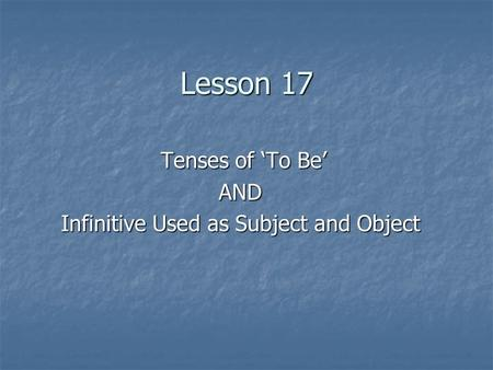 Lesson 17 Tenses of 'To Be' Tenses of 'To Be'AND Infinitive Used as Subject and Object.