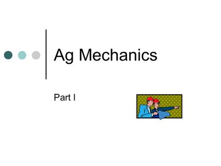 Ag Mechanics Part I. Careers in Ag Mechanics Attracts students interested in ___________, ___________, service and selling of agricultural equipment Varied.