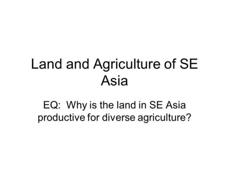 Land and Agriculture of SE Asia EQ: Why is the land in SE Asia productive for diverse agriculture?