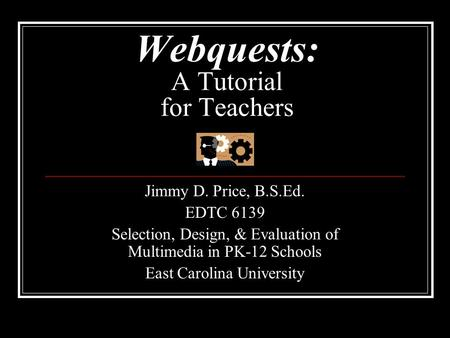 Webquests: A Tutorial for Teachers Jimmy D. Price, B.S.Ed. EDTC 6139 Selection, Design, & Evaluation of Multimedia in PK-12 Schools East Carolina University.