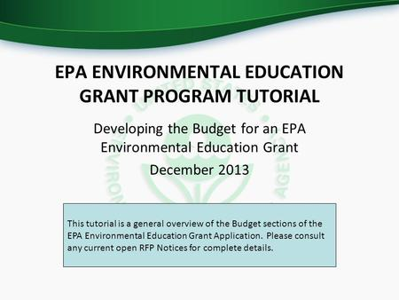 EPA ENVIRONMENTAL EDUCATION GRANT PROGRAM TUTORIAL Developing the Budget for an EPA Environmental Education Grant December 2013 This tutorial is a general.
