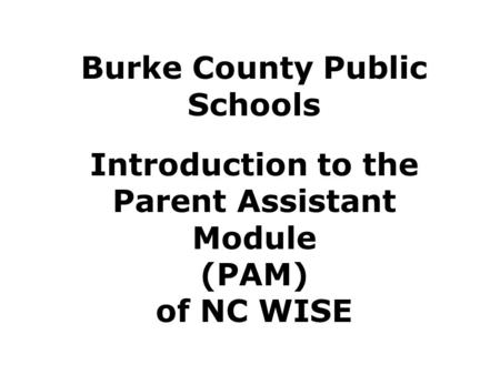 Burke County Public Schools Introduction to the Parent Assistant Module (PAM) of NC WISE.