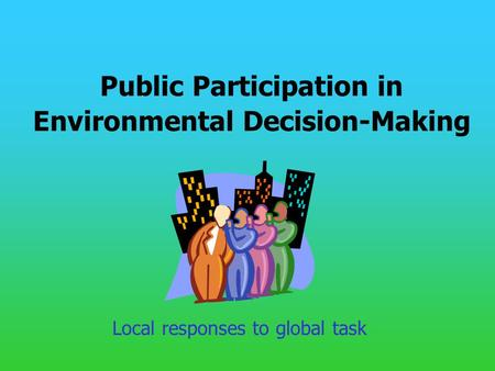 Public Participation in Environmental Decision-Making Local responses to global task.