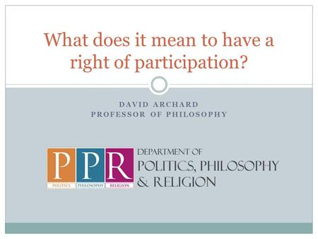 DAVID ARCHARD PROFESSOR OF PHILOSOPHY What does it mean to have a right of participation?