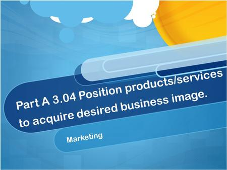Part A 3.04 Position products/services to acquire desired business image. Marketing.