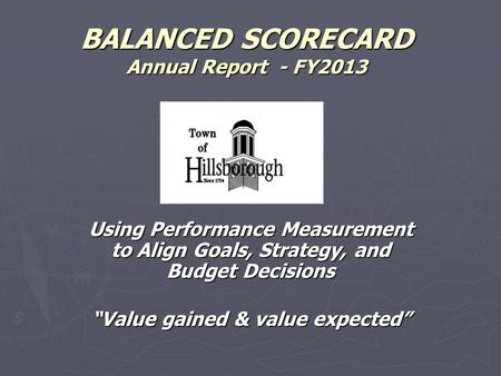"BALANCED SCORECARD Annual Report - FY2013 Using Performance Measurement to Align Goals, Strategy, and Budget Decisions ""Value gained & value expected"""