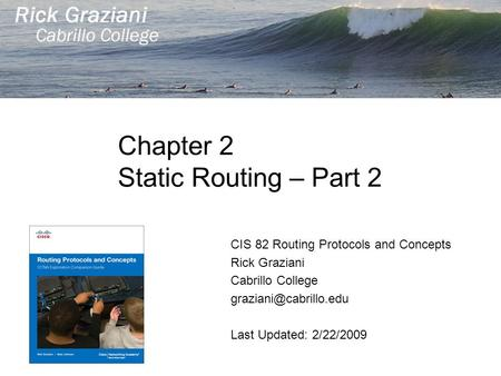Chapter 2 Static Routing – Part 2 CIS 82 Routing Protocols and Concepts Rick Graziani Cabrillo College Last Updated: 2/22/2009.