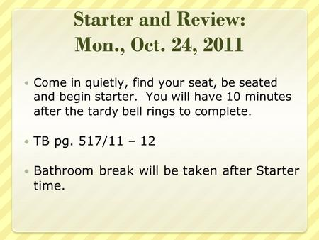 Starter and Review: Mon., Oct. 24, 2011 Come in quietly, find your seat, be seated and begin starter. You will have 10 minutes after the tardy bell rings.
