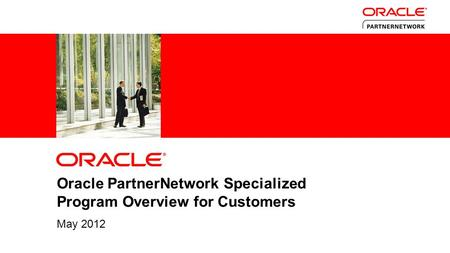 1 Copyright © 2011, Oracle and/or its affiliates. All rights reserved. Oracle PartnerNetwork Specialized Program Overview for Customers May 2012.