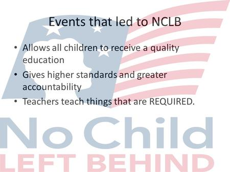 Events that led to NCLB Allows all children to receive a quality education Gives higher standards and greater accountability Teachers teach things that.