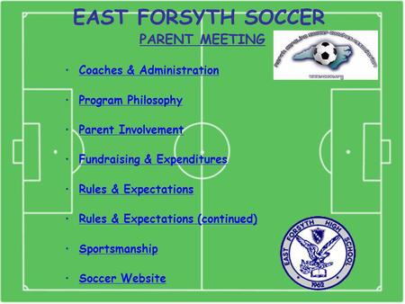 EAST FORSYTH SOCCER PARENT MEETING Coaches & Administration Program Philosophy Parent Involvement Fundraising & Expenditures Rules & Expectations Rules.