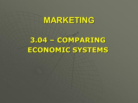 MARKETING 3.04 – COMPARING ECONOMIC SYSTEMS.