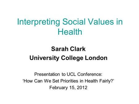 Interpreting Social Values in Health Sarah Clark University College London Presentation to UCL Conference: 'How Can We Set Priorities in Health Fairly?'