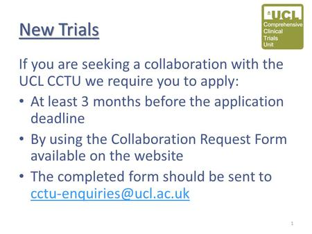 New Trials If you are seeking a collaboration with the UCL CCTU we require you to apply: At least 3 months before the application deadline By using the.