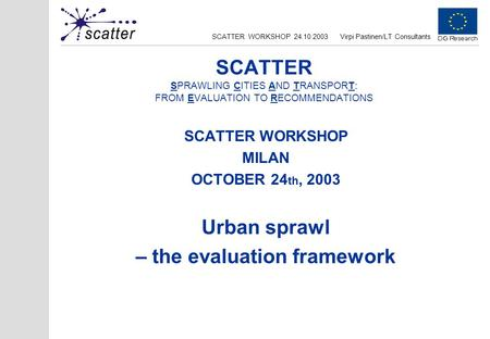 SCATTER WORKSHOP 24.10.2003Virpi Pastinen/LT Consultants SCATTER SPRAWLING CITIES AND TRANSPORT: FROM EVALUATION TO RECOMMENDATIONS SCATTER WORKSHOP MILAN.
